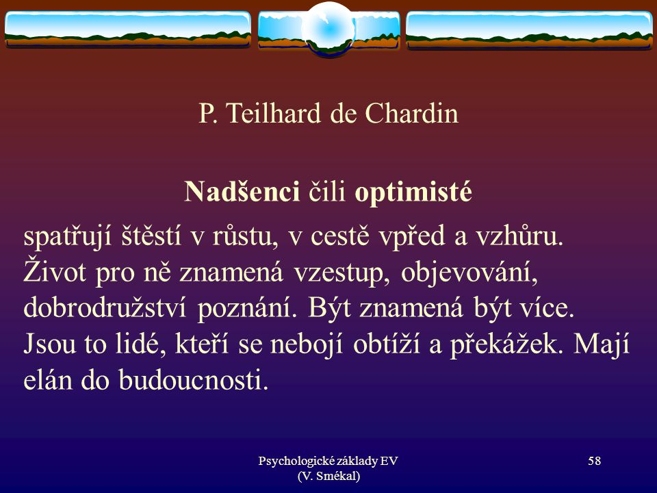 Psychologické základy EV (V. Smékal) Nadšenci čili optimisté spatřují štěstí v růstu, v cestě vpřed a vzhůru. Život pro ně znamená vzestup, objevování