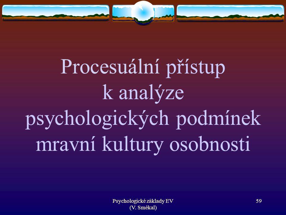 Psychologické základy EV (V. Smékal) Procesuální přístup k analýze psychologických podmínek mravní kultury osobnosti 59