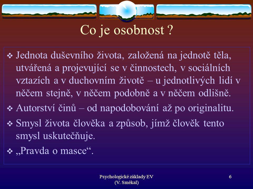 Psychologické základy EV (V. Smékal) Co je osobnost ?  Jednota duševního života, založená na jednotě těla, utvářená a projevující se v činnostech, v