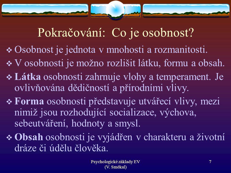 Psychologické základy EV (V. Smékal) Pokračování: Co je osobnost?  Osobnost je jednota v mnohosti a rozmanitosti.  V osobnosti je možno rozlišit lát
