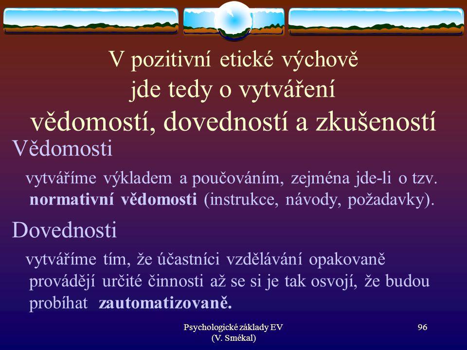Psychologické základy EV (V. Smékal) V pozitivní etické výchově j de tedy o vytváření vědomostí, dovedností a zkušeností Vědomosti vytváříme výkladem