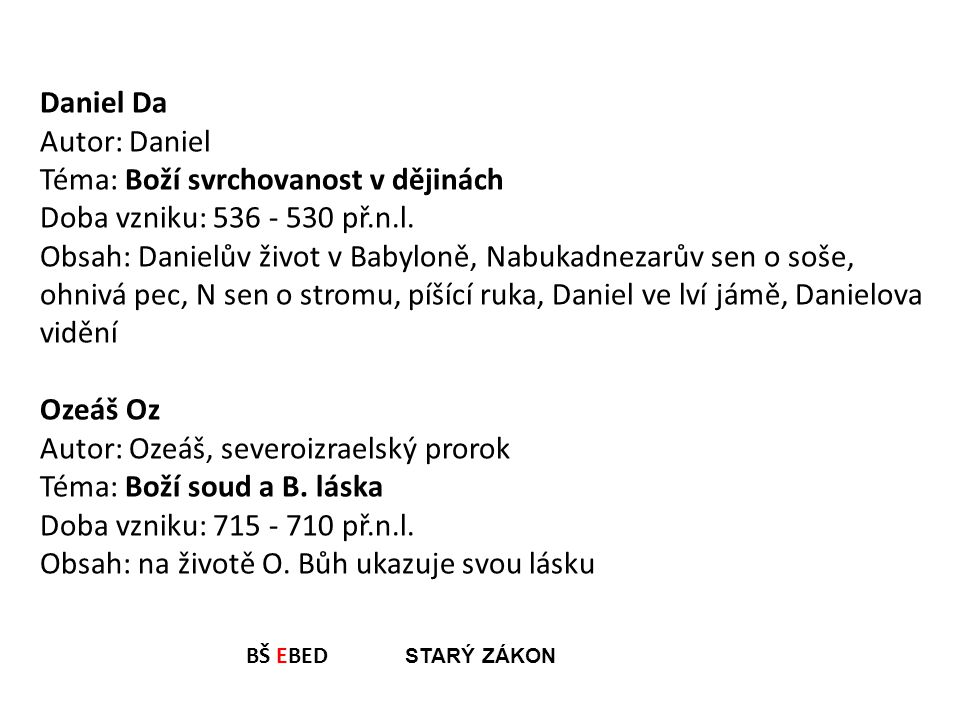 Daniel Da Autor: Daniel Téma: Boží svrchovanost v dějinách Doba vzniku: 536 - 530 př.n.l. Obsah: Danielův život v Babyloně, Nabukadnezarův sen o soše,