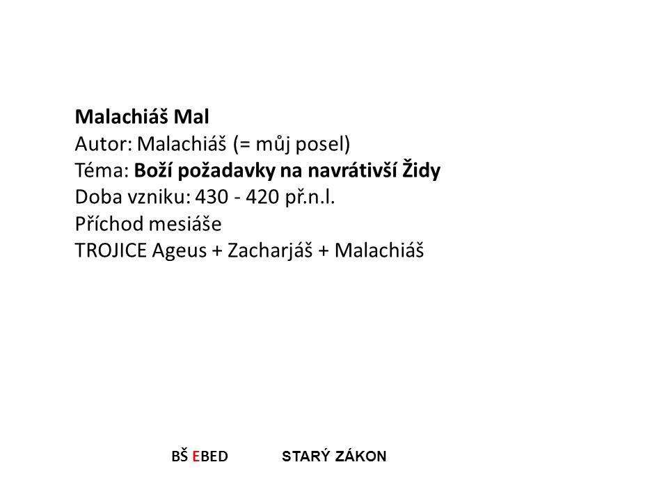 BŠ EBED STARÝ ZÁKON Malachiáš Mal Autor: Malachiáš (= můj posel) Téma: Boží požadavky na navrátivší Židy Doba vzniku: 430 - 420 př.n.l. Příchod mesiáš