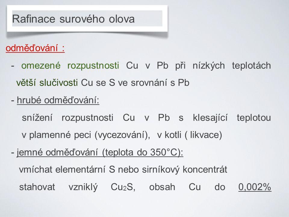 Rafinace surového olova odměďování : - omezené rozpustnosti Cu v Pb při nízkých teplotách větší slučivosti Cu se S ve srovnání s Pb - hrubé odměďování: snížení rozpustnosti Cu v Pb s klesající teplotou v plamenné peci (vycezování), v kotli ( likvace) - jemné odměďování (teplota do 350°C): vmíchat elementární S nebo sirníkový koncentrát stahovat vzniklý Cu 2 S, obsah Cu do 0,002%