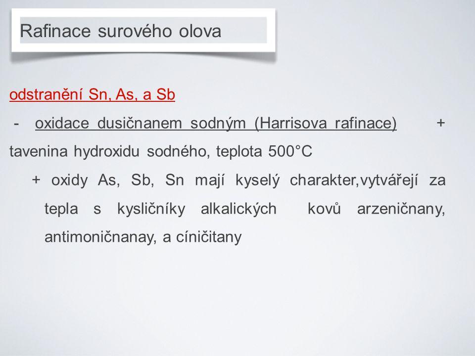 Rafinace surového olova odstranění Sn, As, a Sb - oxidace dusičnanem sodným (Harrisova rafinace) + tavenina hydroxidu sodného, teplota 500°C + oxidy As, Sb, Sn mají kyselý charakter,vytvářejí za tepla s kysličníky alkalických kovů arzeničnany, antimoničnanay, a cíničitany