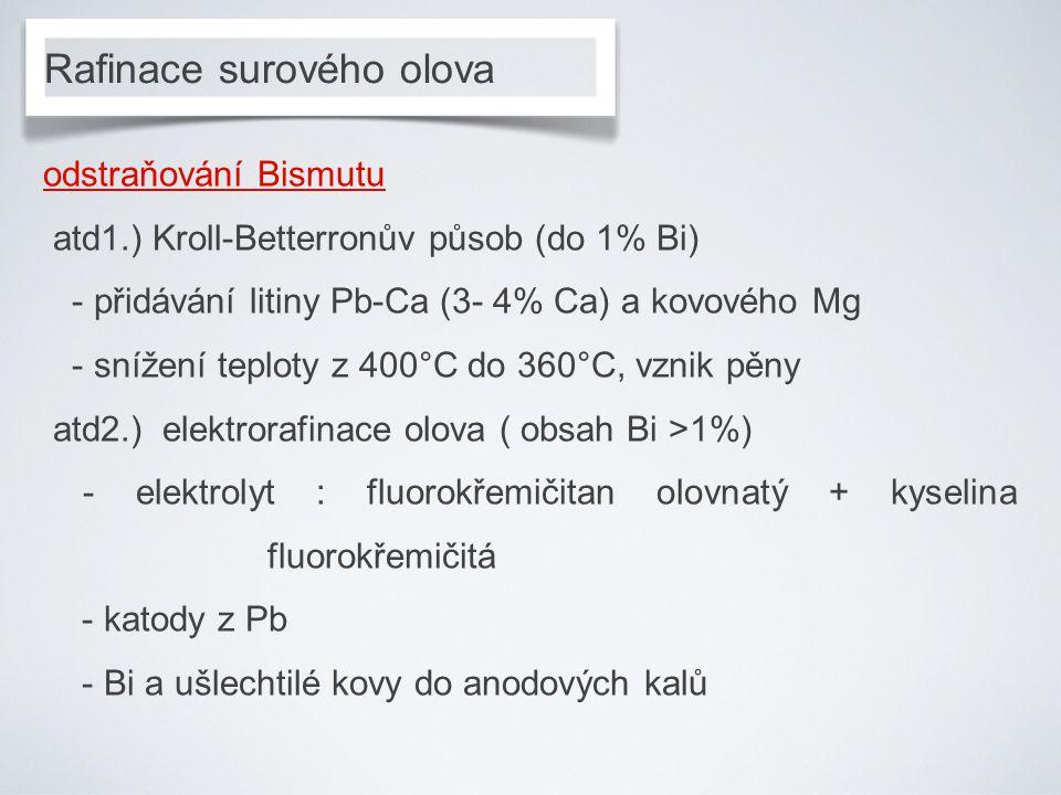 Rafinace surového olova odstraňování Bismutu atd1.) Kroll-Betterronův působ (do 1% Bi) - přidávání litiny Pb-Ca (3- 4% Ca) a kovového Mg - snížení teploty z 400°C do 360°C, vznik pěny atd2.) elektrorafinace olova ( obsah Bi >1%) - elektrolyt : fluorokřemičitan olovnatý + kyselina fluorokřemičitá - katody z Pb - Bi a ušlechtilé kovy do anodových kalů