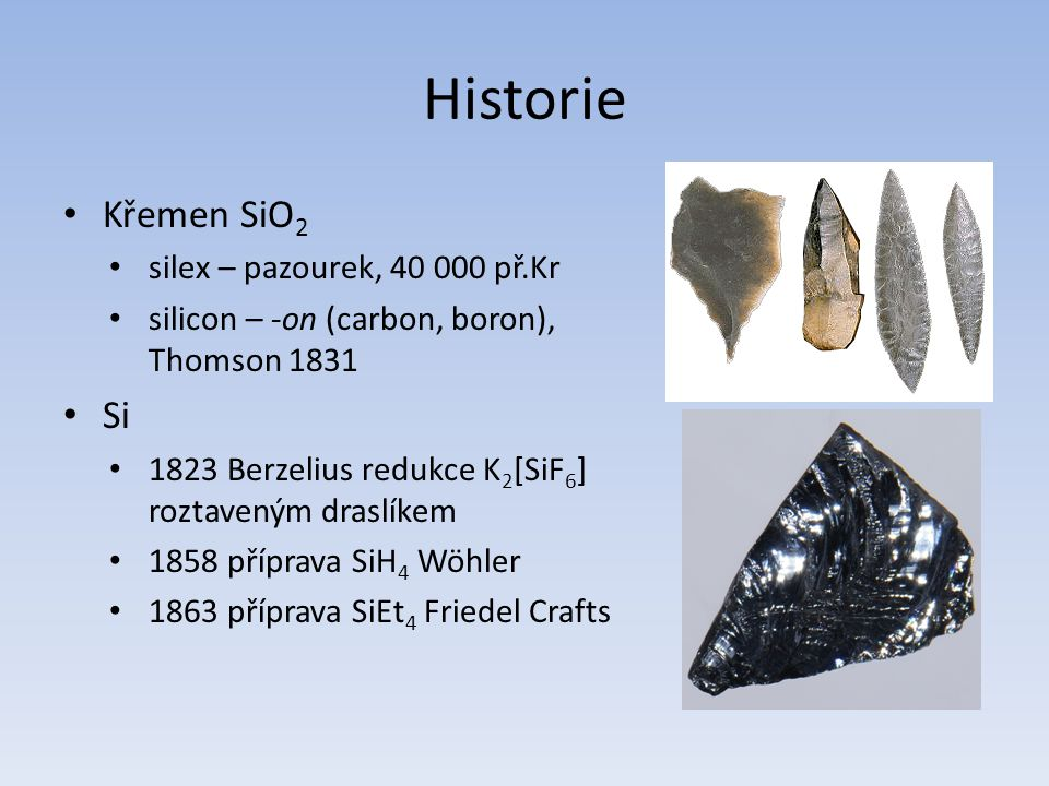 Historie Křemen SiO 2 silex – pazourek, 40 000 př.Kr silicon – -on (carbon, boron), Thomson 1831 Si 1823 Berzelius redukce K 2 [SiF 6 ] roztaveným dra