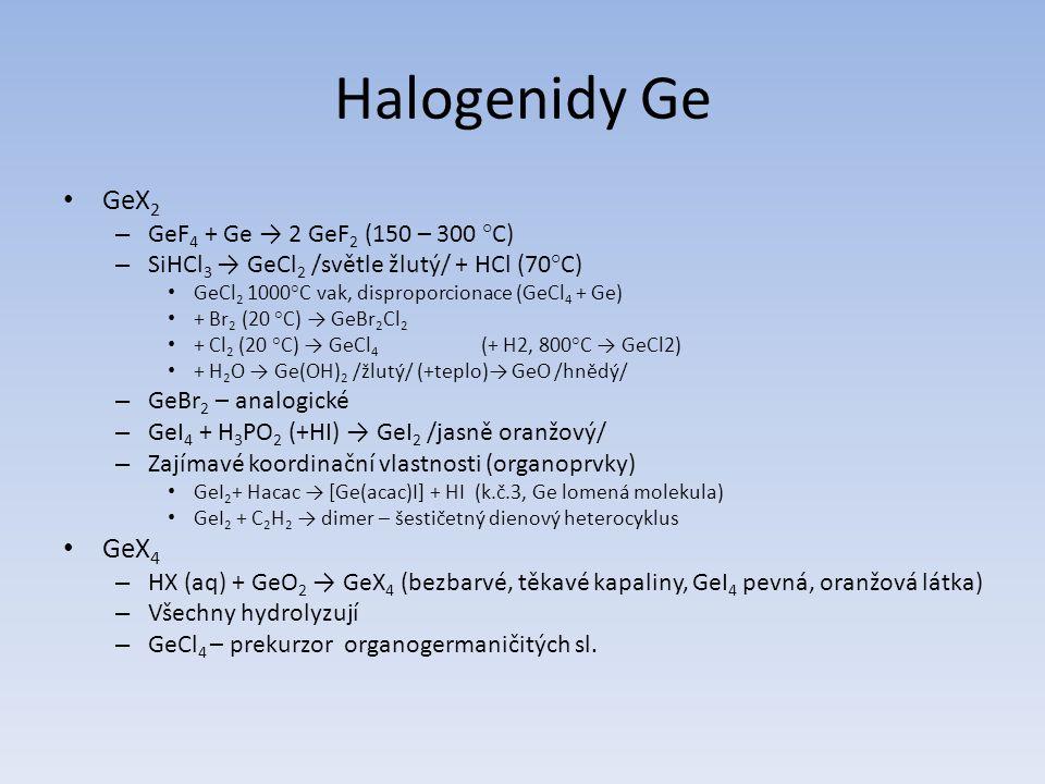 Halogenidy Ge GeX 2 – GeF 4 + Ge → 2 GeF 2 (150 – 300 °C) – SiHCl 3 → GeCl 2 /světle žlutý/ + HCl (70°C) GeCl 2 1000°C vak, disproporcionace (GeCl 4 +