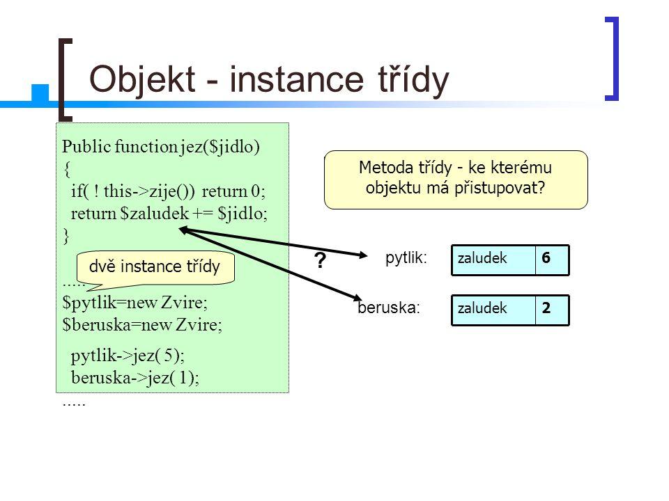 Objekt - instance třídy Public function jez($jidlo) { if( ! this->zije()) return 0; return $zaludek += $jidlo; }..... $pytlik=new Zvire; $beruska=new