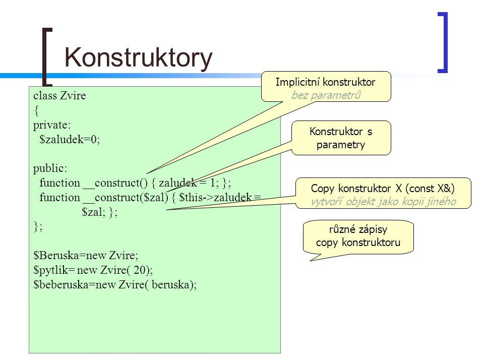 Konstruktory class Zvire { private: $zaludek=0; public: function __construct() { zaludek = 1; }; function __construct($zal) { $this->zaludek = $zal; }