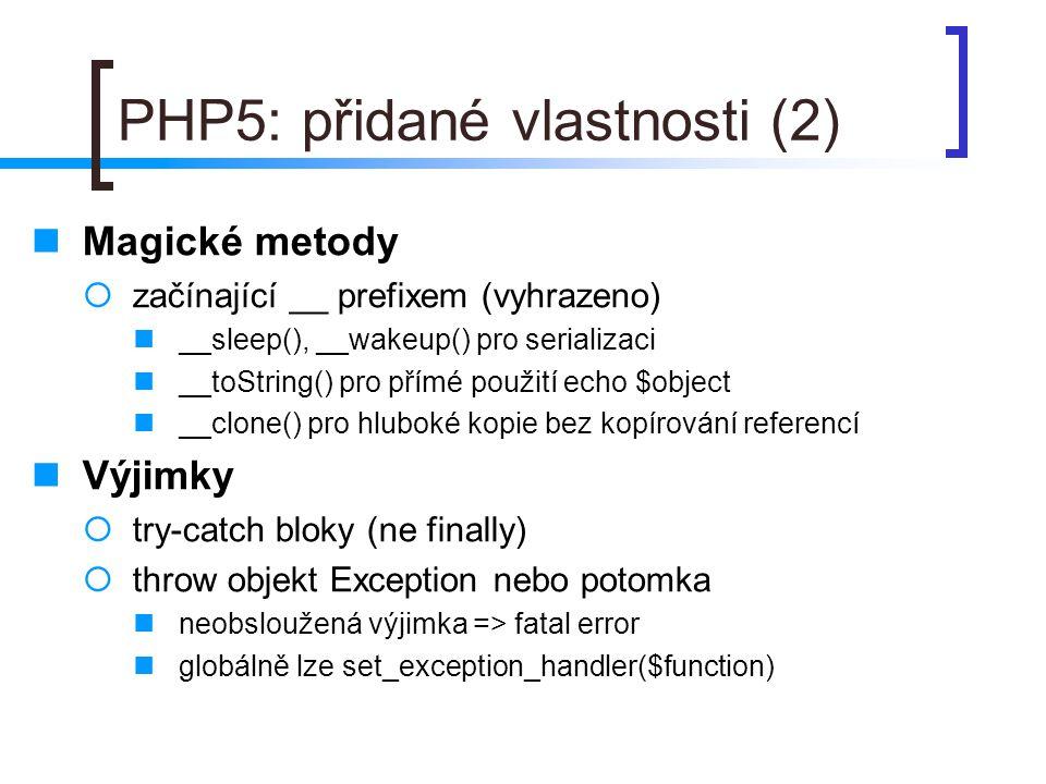PHP5: přidané vlastnosti (2) Magické metody  začínající __ prefixem (vyhrazeno) __sleep(), __wakeup() pro serializaci __toString() pro přímé použití