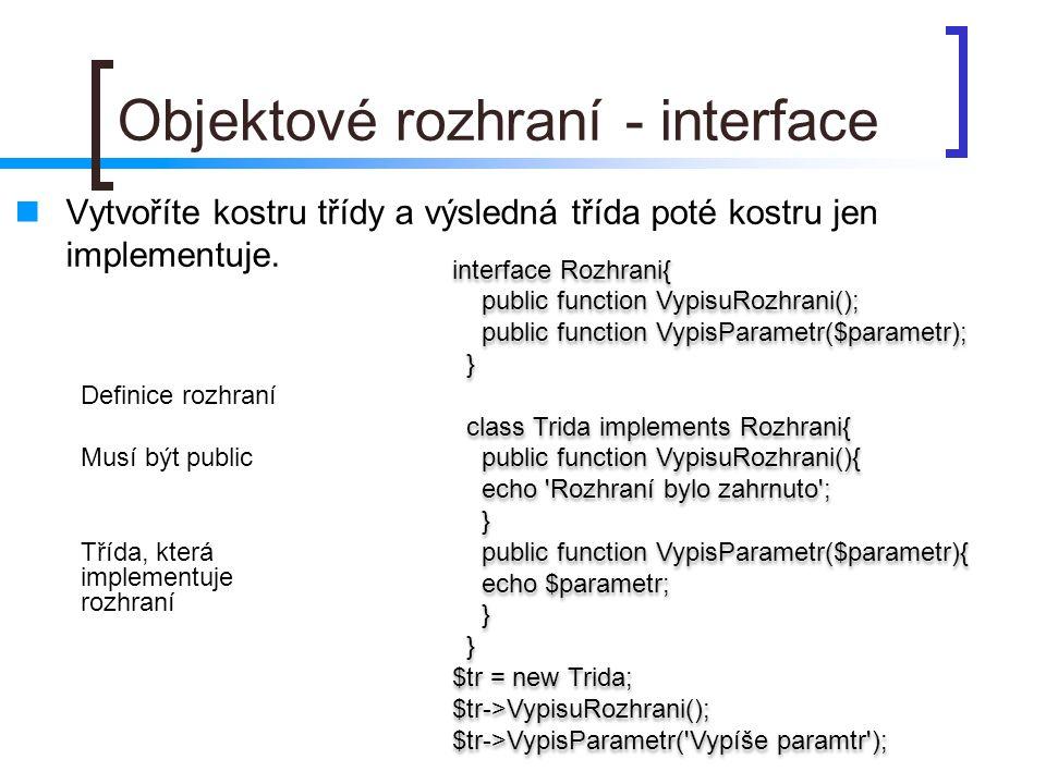 Objektové rozhraní - interface Vytvoříte kostru třídy a výsledná třída poté kostru jen implementuje. interface Rozhrani{ public function VypisuRozhran