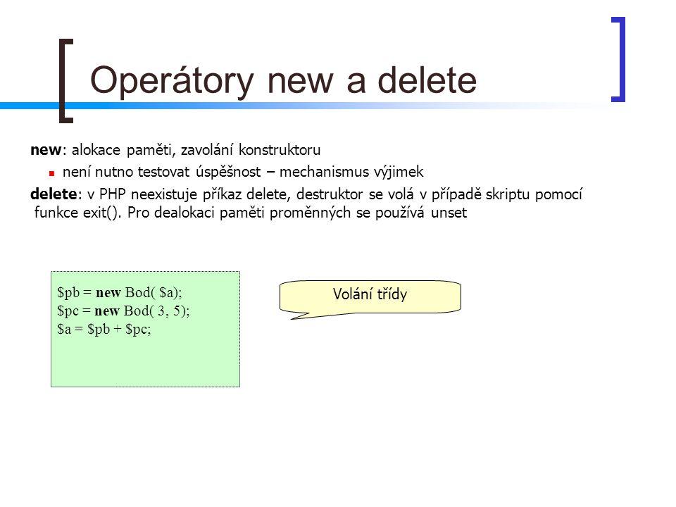 $pb = new Bod( $a); $pc = new Bod( 3, 5); $a = $pb + $pc; Operátory new a delete Volání třídy new: alokace paměti, zavolání konstruktoru není nutno te