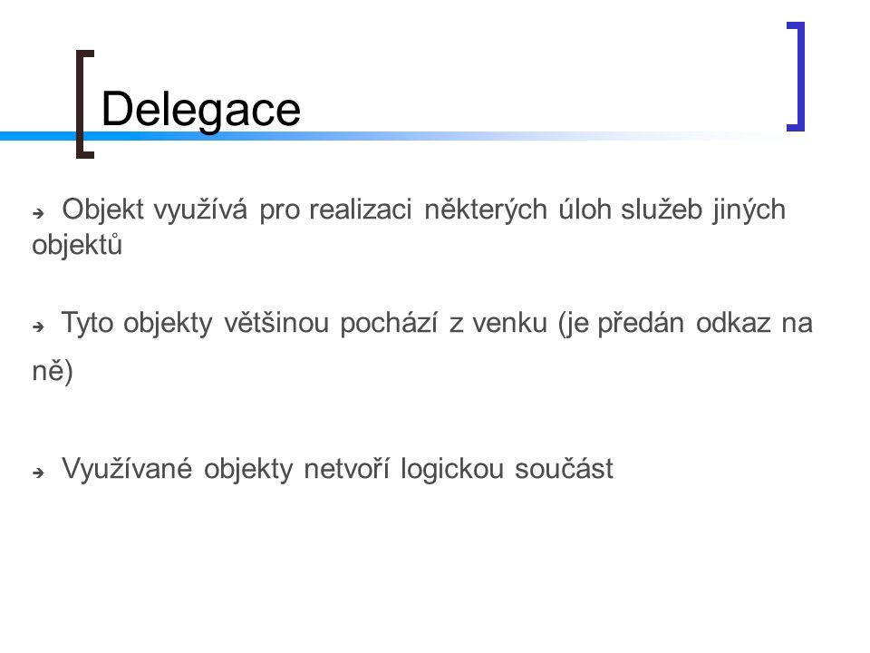 Delegace  Objekt využívá pro realizaci některých úloh služeb jiných objektů  Tyto objekty většinou pochází z venku (je předán odkaz na ně)  Využíva