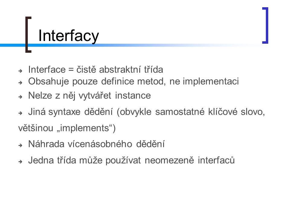 Interfacy  Interface = čistě abstraktní třída  Obsahuje pouze definice metod, ne implementaci  Nelze z něj vytvářet instance  Jiná syntaxe dědění
