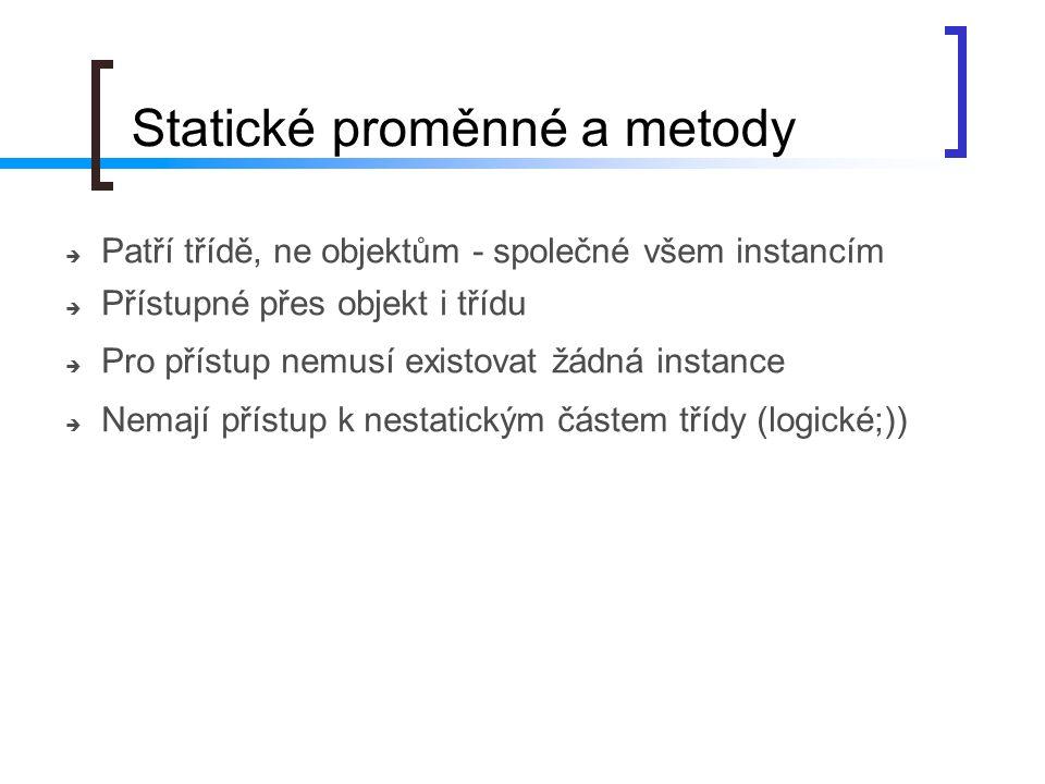 Statické proměnné a metody  Patří třídě, ne objektům - společné všem instancím  Přístupné přes objekt i třídu  Pro přístup nemusí existovat žádná i