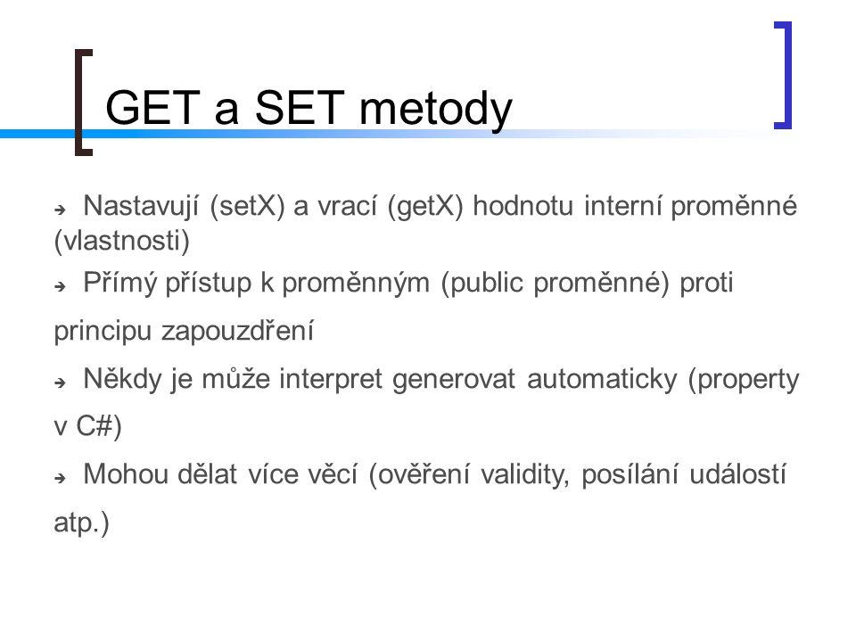 GET a SET metody  Nastavují (setX) a vrací (getX) hodnotu interní proměnné (vlastnosti)  Přímý přístup k proměnným (public proměnné) proti principu