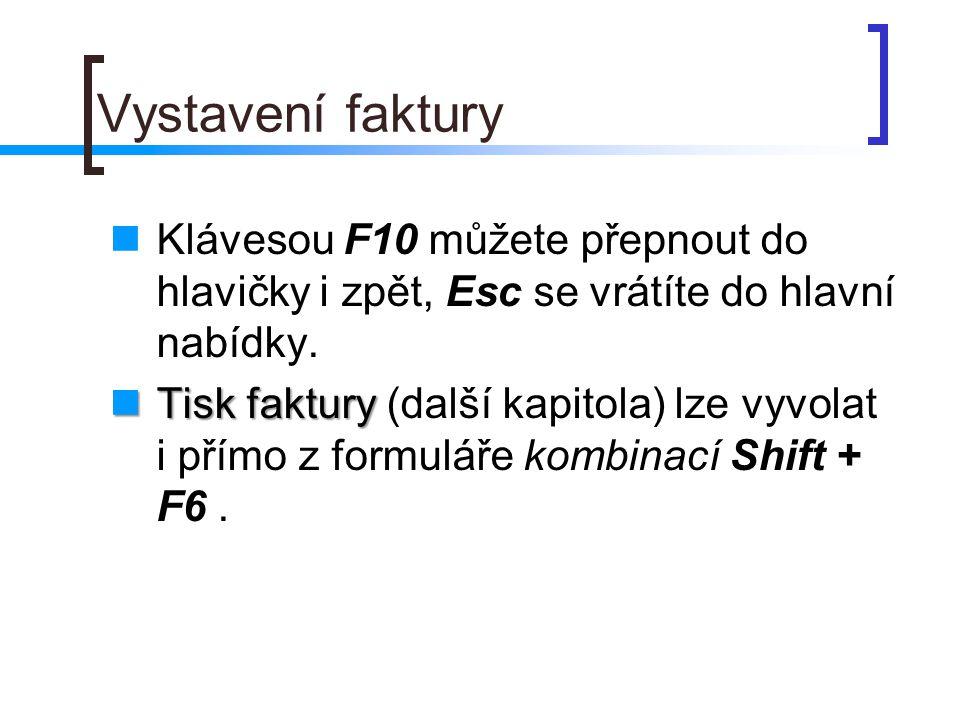 Vystavení faktury Klávesou F10 můžete přepnout do hlavičky i zpět, Esc se vrátíte do hlavní nabídky. Tisk faktury Tisk faktury (další kapitola) lze vy