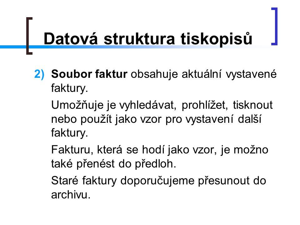 Datová struktura tiskopisů 2)Soubor faktur obsahuje aktuální vystavené faktury. Umožňuje je vyhledávat, prohlížet, tisknout nebo použít jako vzor pro