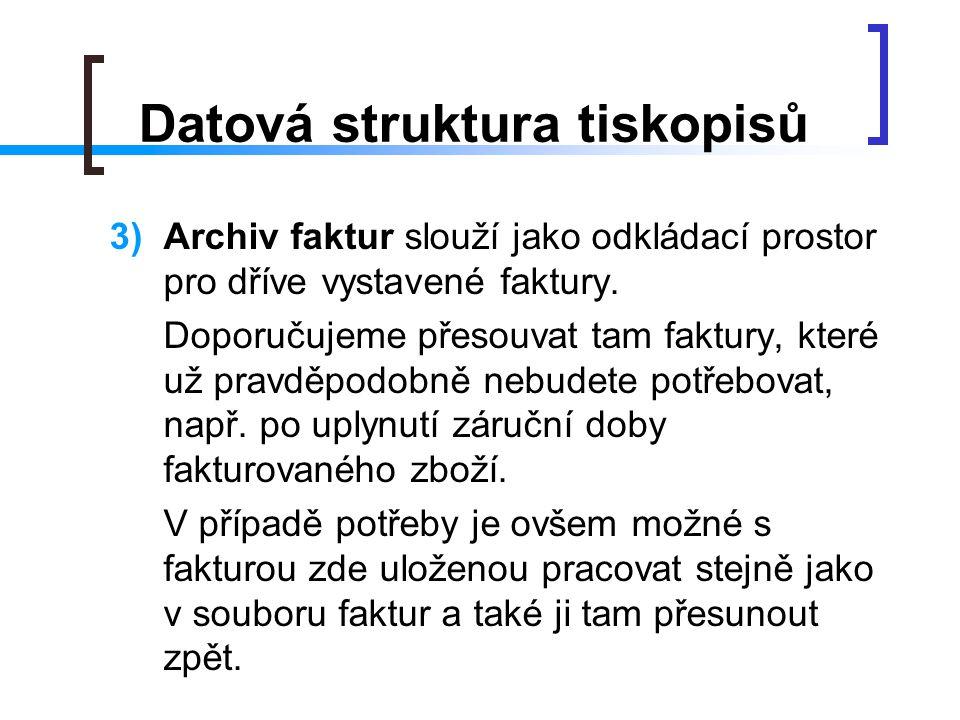 Datová struktura tiskopisů 3)Archiv faktur slouží jako odkládací prostor pro dříve vystavené faktury. Doporučujeme přesouvat tam faktury, které už pra