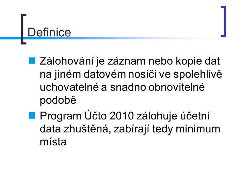 Definice Zálohování je záznam nebo kopie dat na jiném datovém nosiči ve spolehlivě uchovatelné a snadno obnovitelné podobě Program Účto 2010 zálohuje