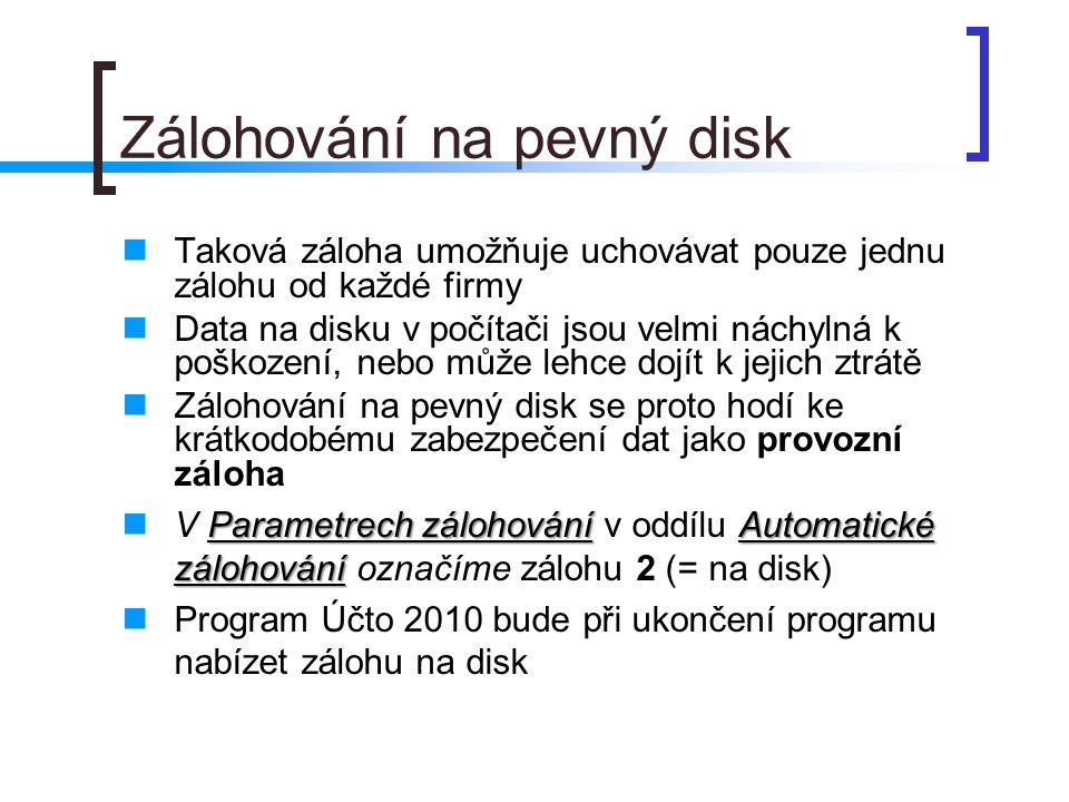 Zálohování na pevný disk Taková záloha umožňuje uchovávat pouze jednu zálohu od každé firmy Data na disku v počítači jsou velmi náchylná k poškození,