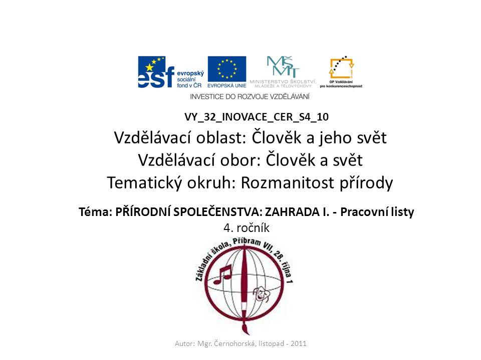 Téma: PŘÍRODNÍ SPOLEČENSTVA: ZAHRADA I. - Pracovní listy 4. ročník Autor: Mgr. Černohorská, listopad - 2011 VY_32_INOVACE_CER_S4_10 Vzdělávací oblast: