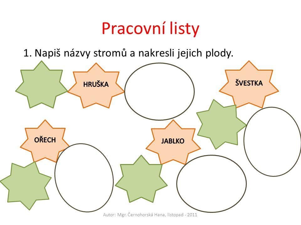 Pracovní listy Autor: Mgr. Černohorská Hana, listopad - 2011 1.Napiš názvy stromů a nakresli jejich plody.