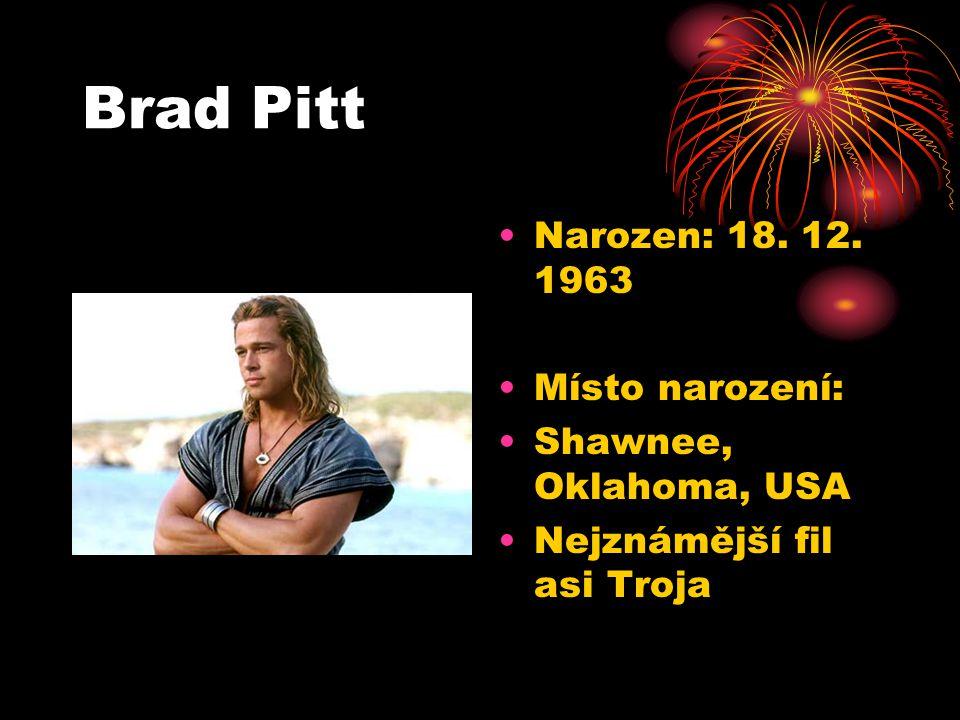 Brad Pitt Narozen: 18. 12. 1963 Místo narození: Shawnee, Oklahoma, USA Nejznámější fil asi Troja
