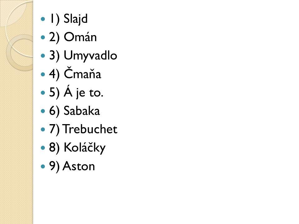 1) Slajd 2) Omán 3) Umyvadlo 4) Čmaňa 5) Á je to. 6) Sabaka 7) Trebuchet 8) Koláčky 9) Aston