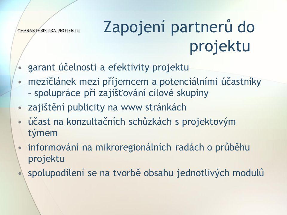 CHARAKTERISTIKA PROJEKTU CHARAKTERISTIKA PROJEKTU Zapojení partnerů do projektu garant účelnosti a efektivity projektu mezičlánek mezi příjemcem a potenciálními účastníky – spolupráce při zajišťování cílové skupiny zajištění publicity na www stránkách účast na konzultačních schůzkách s projektovým týmem informování na mikroregionálních radách o průběhu projektu spolupodílení se na tvorbě obsahu jednotlivých modulů
