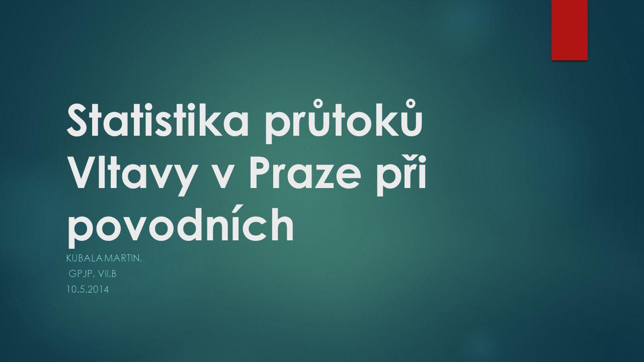 Statistika průtoků Vltavy v Praze při povodních KUBALA MARTIN, GPJP, VII.B 10.5.2014