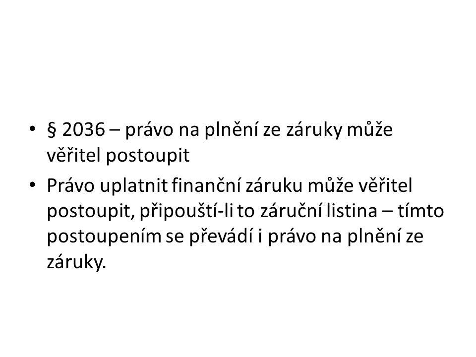 § 2036 – právo na plnění ze záruky může věřitel postoupit Právo uplatnit finanční záruku může věřitel postoupit, připouští-li to záruční listina – tímto postoupením se převádí i právo na plnění ze záruky.