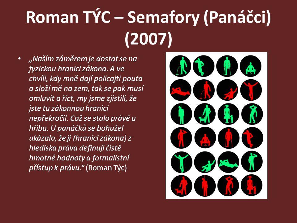 """Roman TÝC – Semafory (Panáčci) (2007) """"Naším záměrem je dostat se na fyzickou hranici zákona. A ve chvíli, kdy mně dají policajti pouta a složí mě na"""