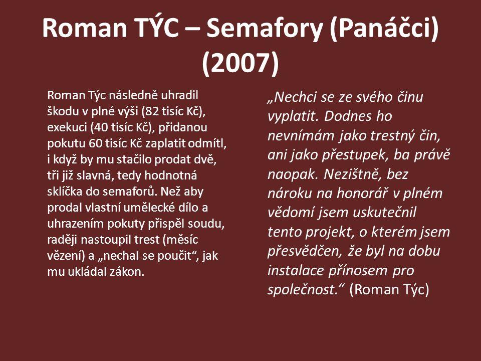 Roman TÝC – Semafory (Panáčci) (2007) Roman Týc následně uhradil škodu v plné výši (82 tisíc Kč), exekuci (40 tisíc Kč), přidanou pokutu 60 tisíc Kč z