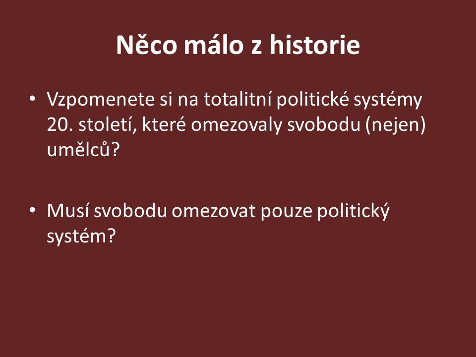 Něco málo z historie Vzpomenete si na totalitní politické systémy 20. století, které omezovaly svobodu (nejen) umělců? Musí svobodu omezovat pouze pol