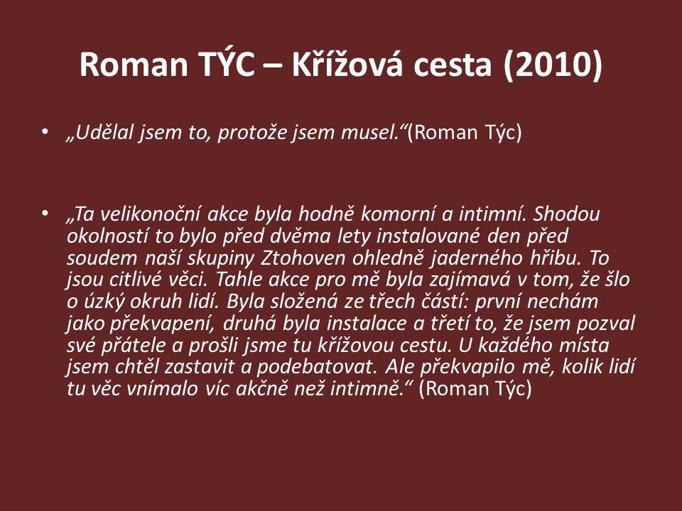 """Roman TÝC – Křížová cesta (2010) """"Udělal jsem to, protože jsem musel.""""(Roman Týc) """"Ta velikonoční akce byla hodně komorní a intimní. Shodou okolností"""