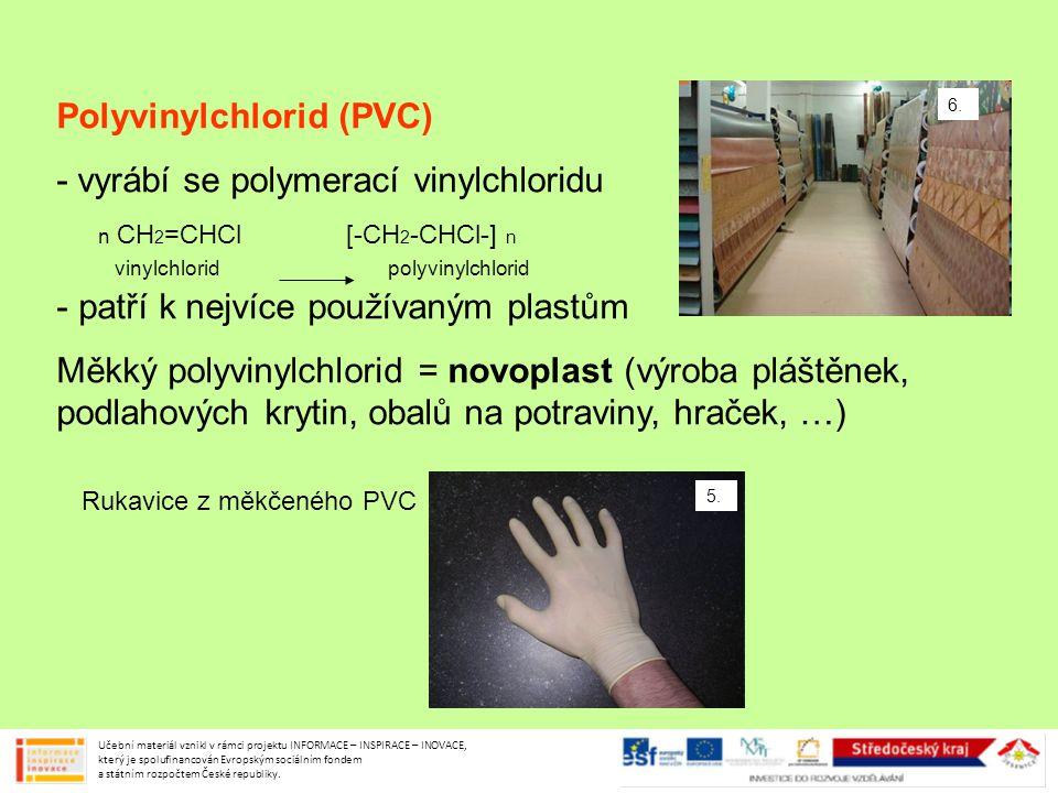 Polyvinylchlorid (PVC) - vyrábí se polymerací vinylchloridu - patří k nejvíce používaným plastům Měkký polyvinylchlorid = novoplast (výroba pláštěnek,