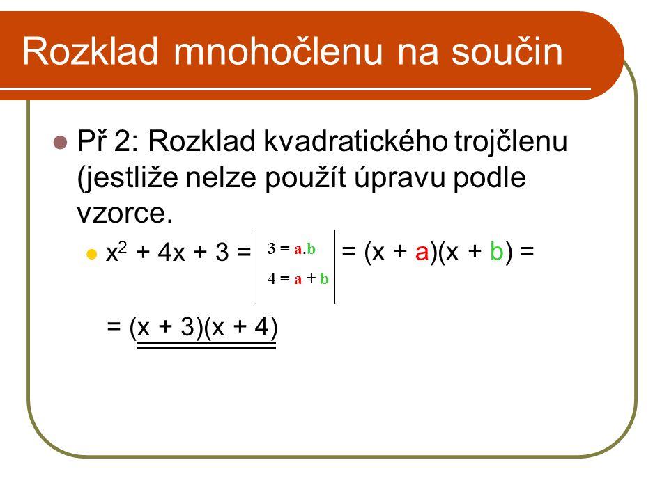 Rozklad mnohočlenu na součin Př 2: Rozklad kvadratického trojčlenu (jestliže nelze použít úpravu podle vzorce. x 2 + 4x + 3 = = (x + 3)(x + 4) 3 = a.b