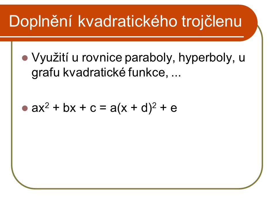 Doplnění kvadratického trojčlenu Využití u rovnice paraboly, hyperboly, u grafu kvadratické funkce,... ax 2 + bx + c = a(x + d) 2 + e