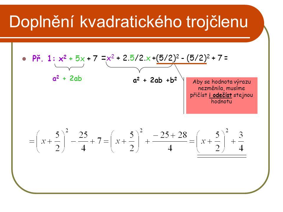 Doplnění kvadratického trojčlenu Př. 1: x 2 + 5x + 7 = a 2 + 2ab x 2 + 2.5/2.x +(5/2) 2 - (5/2) 2 + 7 = a 2 + 2ab +b 2 Aby se hodnota výrazu nezměnila