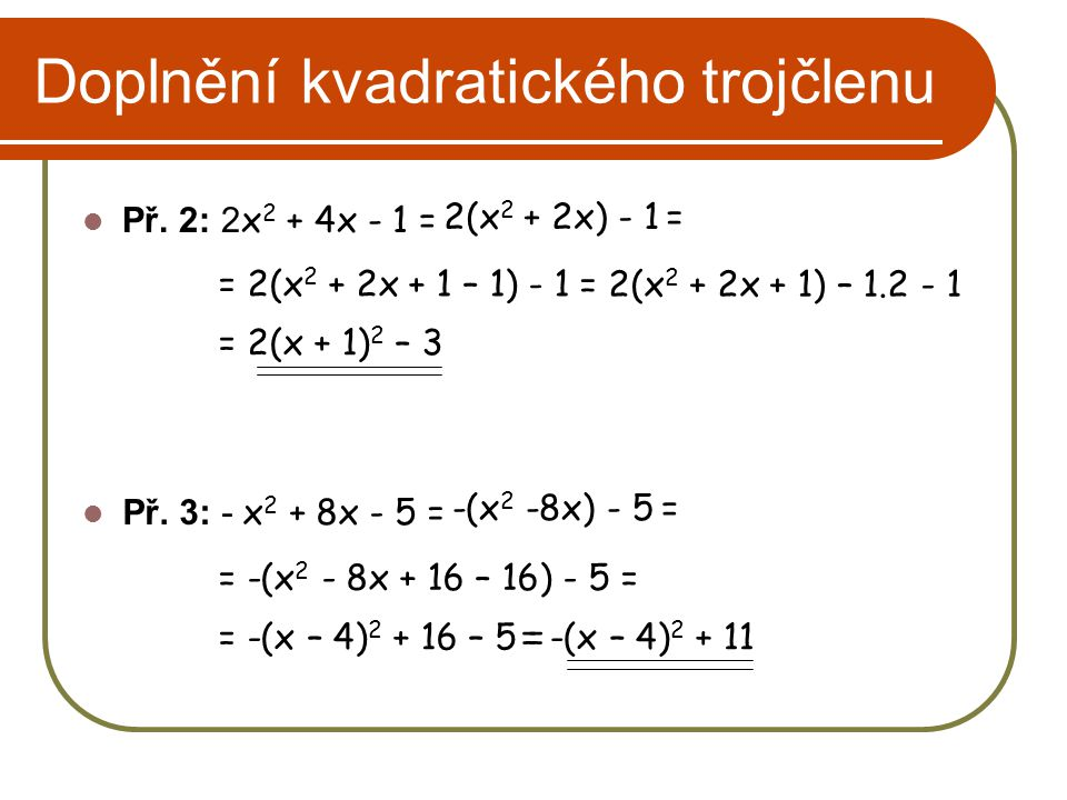 Doplnění kvadratického trojčlenu Př. 2: 2 x 2 + 4x - 1 = 2(x 2 + 2x) - 1 = = 2(x 2 + 2x + 1 – 1) - 1 = 2(x 2 + 2x + 1) – 1.2 - 1 = 2(x + 1) 2 – 3 -(x