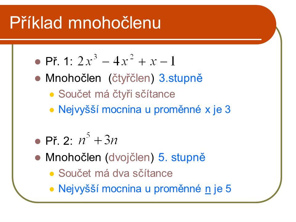 Příklad mnohočlenu Př. 1: Mnohočlen (čtyřčlen) 3.stupně Součet má čtyři sčítance Nejvyšší mocnina u proměnné x je 3 Př. 2: Mnohočlen (dvojčlen) 5. stu