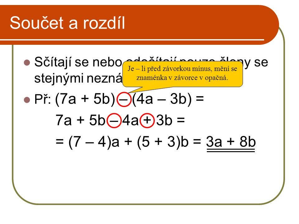 Součet a rozdíl Sčítají se nebo odečítají pouze členy se stejnými neznámými. Př: (7a + 5b) – (4a – 3b) = 7a + 5b – 4a + 3b = = (7 – 4)a + (5 + 3)b = 3