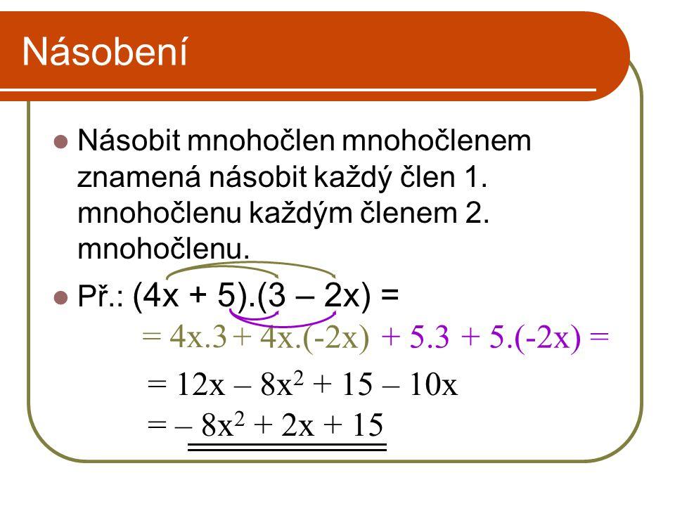 Násobení Násobit mnohočlen mnohočlenem znamená násobit každý člen 1. mnohočlenu každým členem 2. mnohočlenu. Př.: (4x + 5).(3 – 2x) = = 4x.3 + 5.3+ 4x