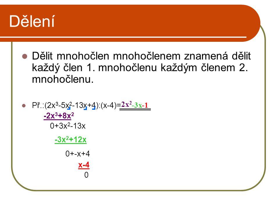 Dělení Dělit mnohočlen mnohočlenem znamená dělit každý člen 1. mnohočlenu každým členem 2. mnohočlenu. Př.:(2x 3 -5x 2 -13x+4):(x-4)= -2x 3 +8x 2 0+3x