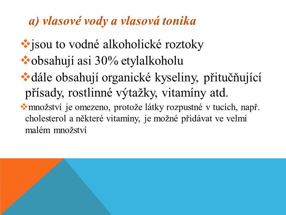 a) vlasové vody a vlasová tonika  jsou to vodné alkoholické roztoky  obsahují asi 30% etylalkoholu  dále obsahují organické kyseliny, přitučňující přísady, rostlinné výtažky, vitamíny atd.