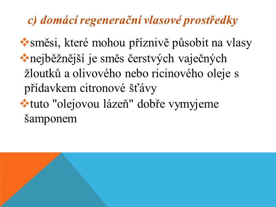 c) domácí regenerační vlasové prostředky  směsi, které mohou příznivě působit na vlasy  nejběžnější je směs čerstvých vaječných žloutků a olivového