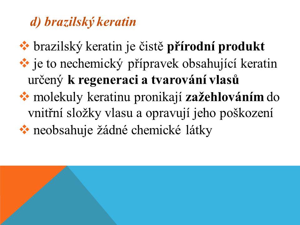 d) brazilský keratin  brazilský keratin je čistě přírodní produkt  je to nechemický přípravek obsahující keratin určený k regeneraci a tvarování vlasů  molekuly keratinu pronikají zažehlováním do vnitřní složky vlasu a opravují jeho poškození  neobsahuje žádné chemické látky