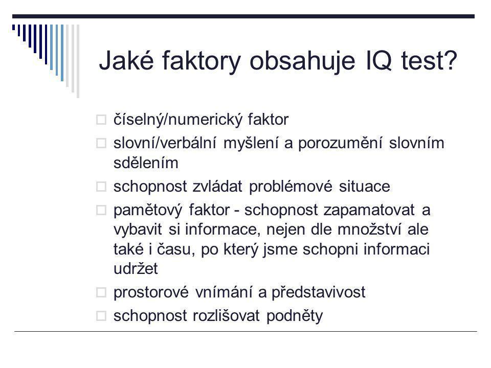 Jaké faktory obsahuje IQ test?  číselný/numerický faktor  slovní/verbální myšlení a porozumění slovním sdělením  schopnost zvládat problémové situa